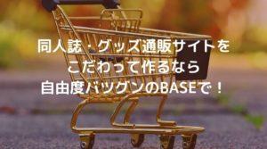 同人誌・グッズ通販サイトを作るなら自由度バツグンのBASEがオススメ