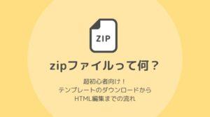 zipって何?テンプレートファイルのダウンロードからHTML編集までの流れ【超初心者向け】